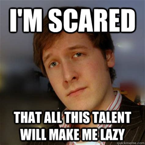 Scared Memes - i m scared that all this talent will make me lazy stealth brag simon quickmeme