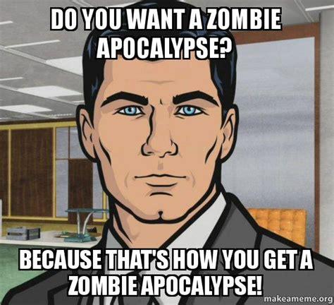 Zombie Meme Generator - do you want a zombie apocalypse because that s how you get a zombie apocalypse archer do