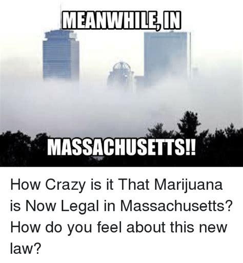 Massachusetts Meme - meanwhile in massachusetts how crazy is it that marijuana is now legal in massachusetts how do
