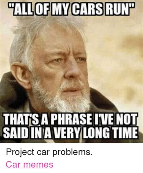 Car Problems Meme - all of my cars run thatsaphraseive not said ina very long time project car problems car memes