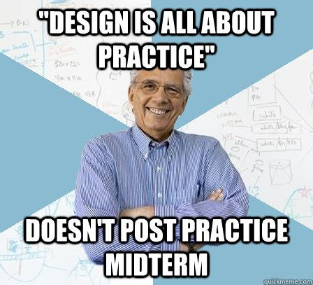 Midterm Memes - quot design is all about practice quot doesn t post practice midterm engineering professor quickmeme
