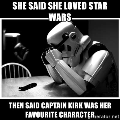 Star Wars Meme Generator - she said she loved star wars then said captain kirk was her favourite character sad