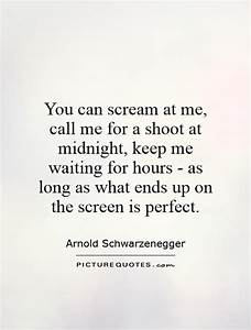 You can scream at me, call me for a shoot at midnight ...