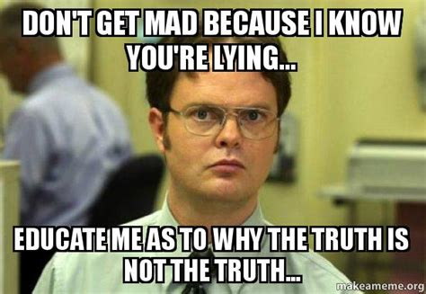 Dont Get Mad Meme - don t get mad because i know you re lying educate me as to why the truth is not the truth