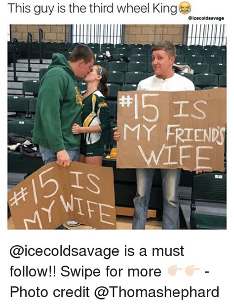Third Wheel Meme - this guy is the third wheel king icecold savage my friends h 工 s is a must follow swipe for