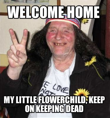 Welcome Home Meme - meme creator welcome home my little flowerchild keep on keeping dead