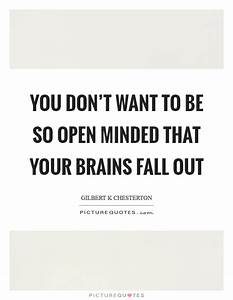 You don't want to be so open minded that your brains fall ...
