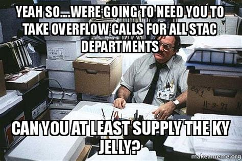 Ky Jelly Meme - yeah so were going to need you to take overflow calls for all stac departments can you at