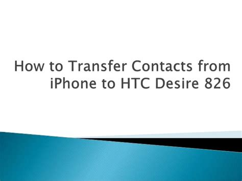 how to transfer contacts from iphone to iphone how to transfer contacts from iphone to htc desire 826