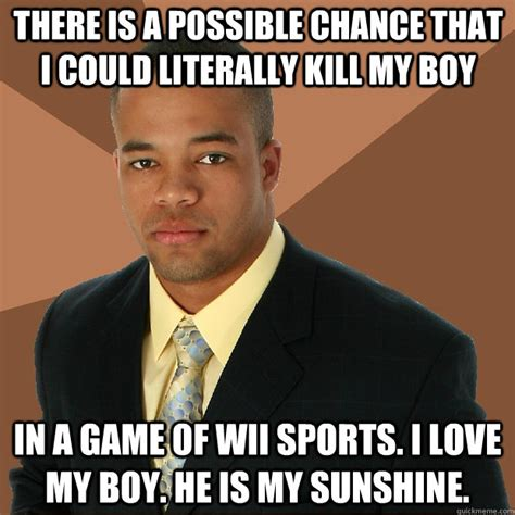 Button Broke Meme - there is a possible chance that i could literally kill my boy in a game of wii sports i love my