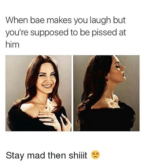 Stay Mad Meme - when bae makes you laugh but you re supposed to be pissed at him stay mad then shiiit bae