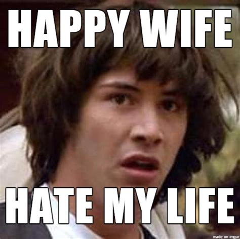Happy Wife Happy Life Meme - wife memes 100 images happy wife hate my life meme on imgur brad s wife fired see the best