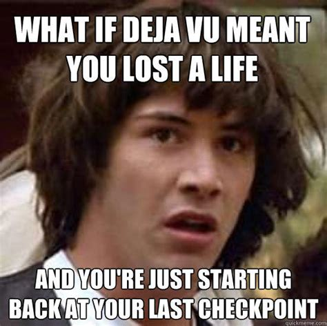Deja Vu Memes - what if deja vu meant you lost a life and you re just starting back at your last checkpoint