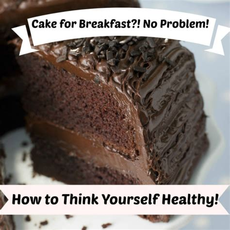 cake for breakfast no problem how to think yourself