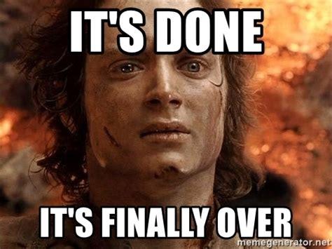 Finally Meme - it s done it s finally over frodo meme generator