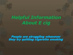 Helpful information about e cig