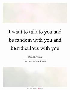 I want to talk to you and be random with you and be ...