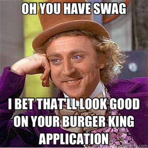 Burger King Memes - oh you have swag i bet that ll look good on your burger king application creepy wonka quickmeme