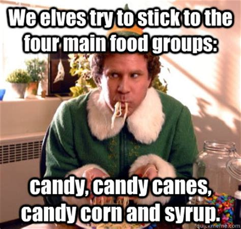 Meme Elf - we elves try to stick to the four main food groups candy candy canes candy corn and syrup