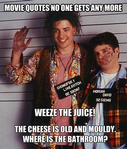 movie quotes no one gets any more weeze the juice the With the cheese is old and moldy where is the bathroom