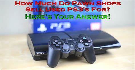 how much to sell a used for how much pawn shops sell used ps3 systems for solved