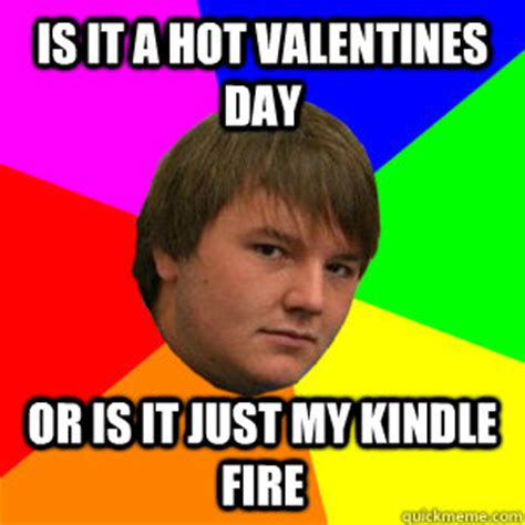 Sexy Valentine Meme - is it a hot valentines day or is it just my kindle fire kindle kurtis quickmeme