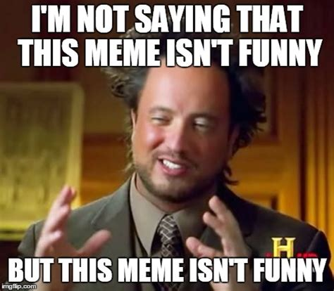 Not Funny Meme - ancient aliens meme imgflip