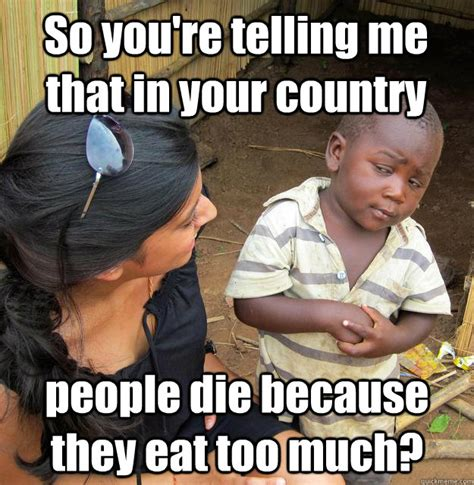 So You Re Telling Me Meme - so you re telling me that in your country people die because they eat too much 3rd world