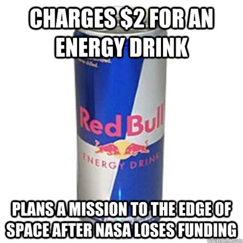 Energy Drink Meme - charges 2 for an energy drink plans a mission to the edge of space after nasa loses funding