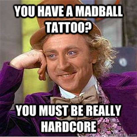 Hardcore Memes - you have a madball tattoo you must be really hardcore condescending wonka quickmeme