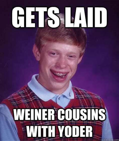 Get Laid Meme - gets laid weiner cousins with yoder bad luck brian quickmeme