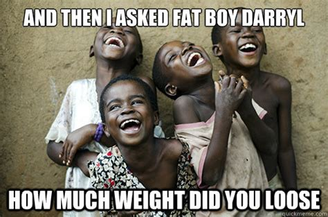Loose Vagina Meme - and then i asked fat boy darryl how much weight did you loose african kids laughing quickmeme