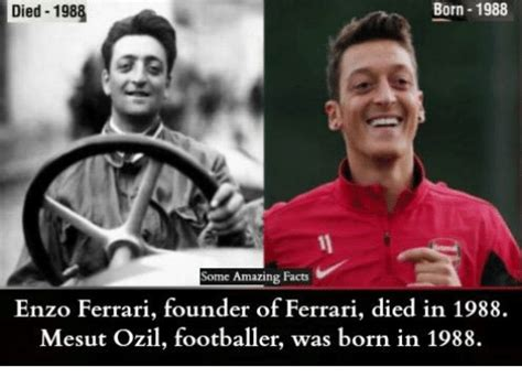 There was, for example, none of the sense of belonging to the family that i had with the maserati brothers. Born 1988 Died 1988 Some Amazing Facts Enzo Ferrari Founder of Ferrari Died in 1988 Mesut Ozil ...