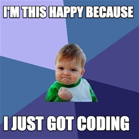 Because I Can Meme - meme creator i m this happy because i just got coding meme generator at memecreator org