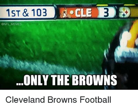 Cleveland Browns Memes - 1st 103 onfl memes only the browns cleveland browns football cleveland browns meme on me me