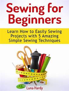 Sewing for Beginners: Learn How to Easily Sewing Projects ...