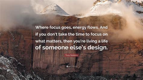 tony robbins quote  focus  energy flows