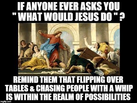 Wwjd Meme - what would jesus do imgflip