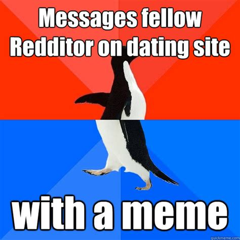 Meme Dating Site - messages fellow redditor on dating site with a meme socially awesome awkward penguin quickmeme
