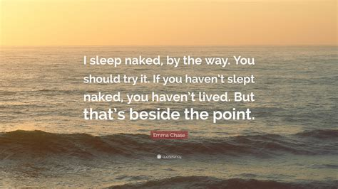 Emma Chase Quote I Sleep Naked By The Way You Should Try It If You Havent Slept Naked You