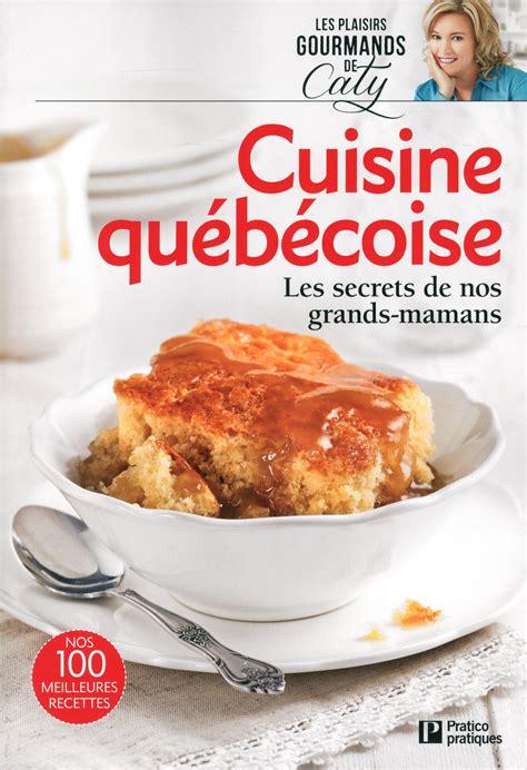 la cuisine de livre cuisine québécoise les secrets de nos grands