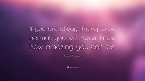 "Maya Angelou Quote ""if You Are Always Trying To Be Normal"