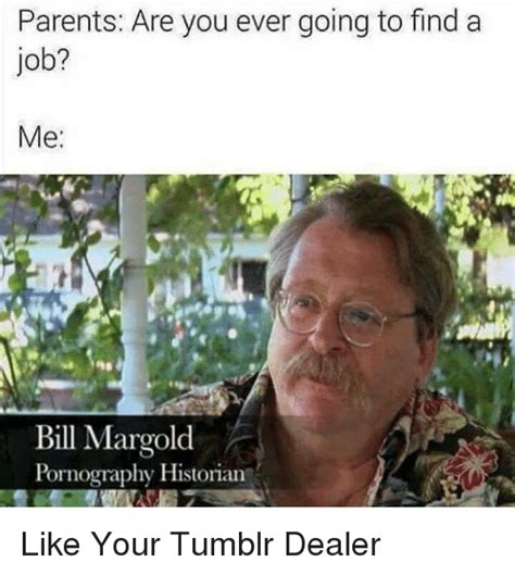 How To Find Memes - parents are you ever going to find a job me bill margold