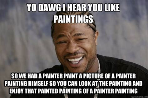 Painter Meme - yo dawg i hear you like paintings so we had a painter paint a picture of a painter painting