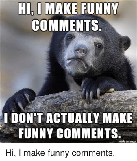 Imgur Make A Meme - hi d make funny comments ldon t actually make funny comments made on imgur funny meme on sizzle