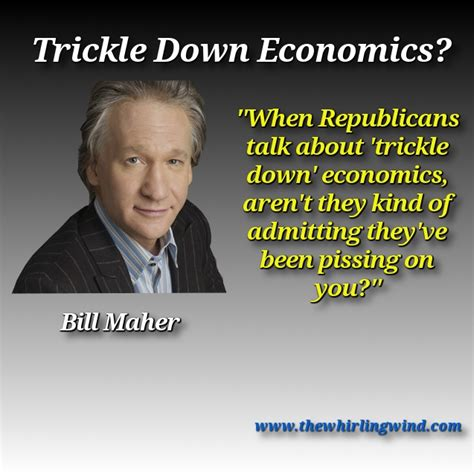 Bill Maher Memes - bill maher trickle down meme the whirling windthe whirling wind