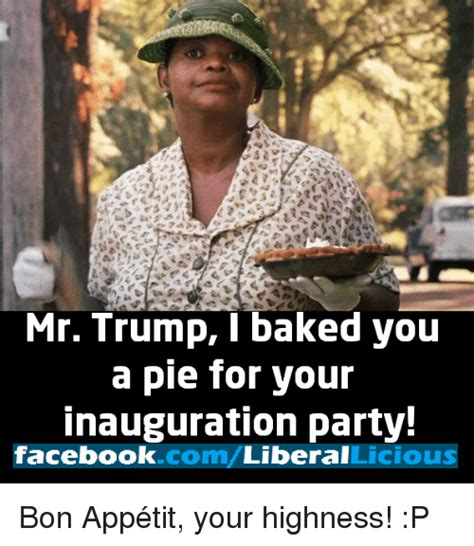 Inauguration Memes - mr trump i baked you a pie for your inauguration party facebookcom liberal licious bon app 233 tit