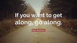 Sam Rayburn Quote   U201cif You Want To Get Along  Go Along