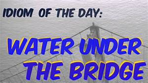 English Idiom of the Day: Water Under The Bridge (with ...