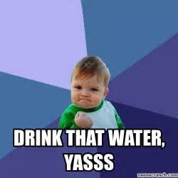 Yasss Meme - drink that water yasss